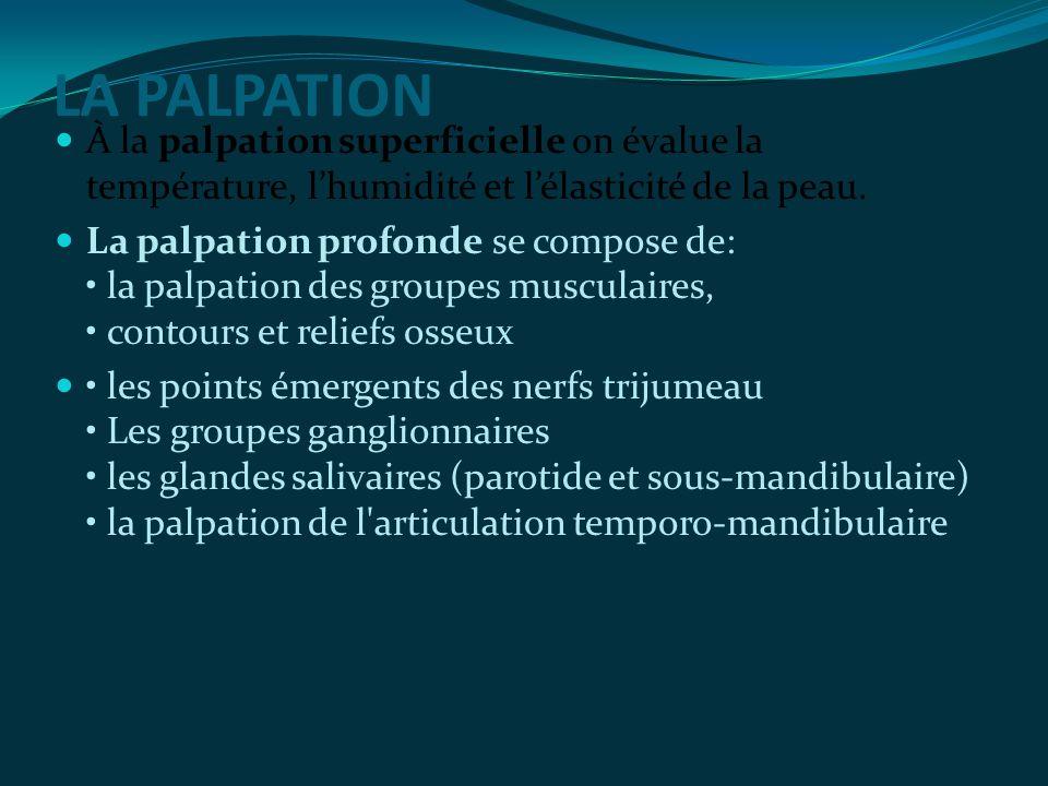 LA PALPATION À la palpation superficielle on évalue la température, lhumidité et lélasticité de la peau. La palpation profonde se compose de: la palpa