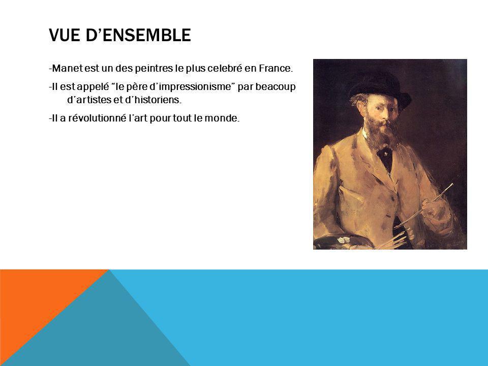 VUE DENSEMBLE -Manet est un des peintres le plus celebré en France. -Il est appelé le père dimpressionisme par beacoup dartistes et dhistoriens. -Il a