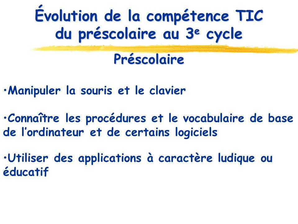 Préscolaire Manipuler la souris et le clavier Connaître les procédures et le vocabulaire de base de lordinateur et de certains logiciels Utiliser des applications à caractère ludique ou éducatif Évolution de la compétence TIC du préscolaire au 3 e cycle