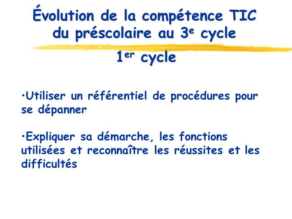 1 er cycle Utiliser un référentiel de procédures pour se dépanner Expliquer sa démarche, les fonctions utilisées et reconnaître les réussites et les difficultés Évolution de la compétence TIC du préscolaire au 3 e cycle