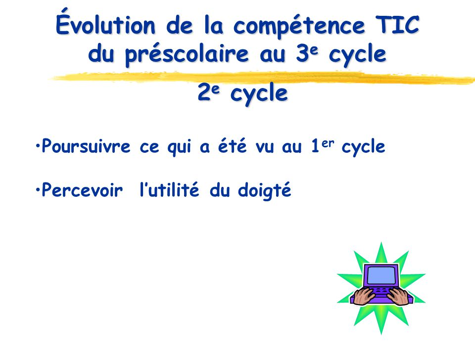 2 e cycle 2 e cycle Poursuivre ce qui a été vu au 1 er cycle Percevoir lutilité du doigté Évolution de la compétence TIC du préscolaire au 3 e cycle
