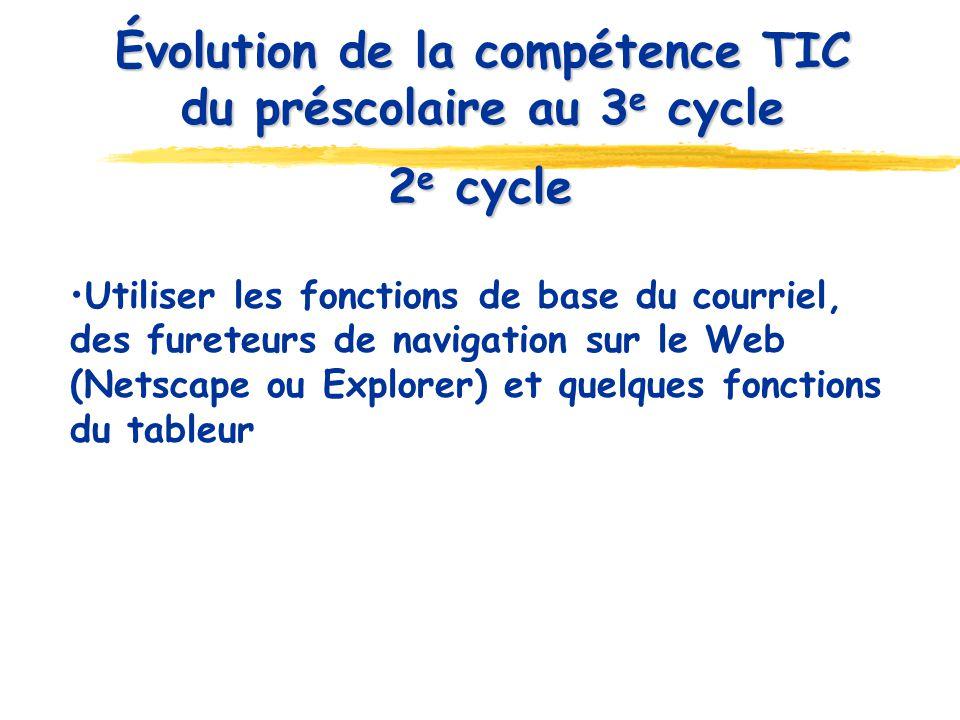 2 e cycle Utiliser les fonctions de base du courriel, des fureteurs de navigation sur le Web (Netscape ou Explorer) et quelques fonctions du tableur Évolution de la compétence TIC du préscolaire au 3 e cycle
