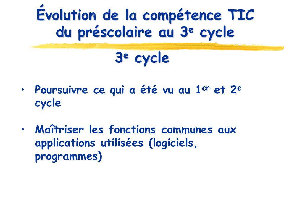 3 e cycle Poursuivre ce qui a été vu au 1 er et 2 e cycle Maîtriser les fonctions communes aux applications utilisées (logiciels, programmes) Évolution de la compétence TIC du préscolaire au 3 e cycle