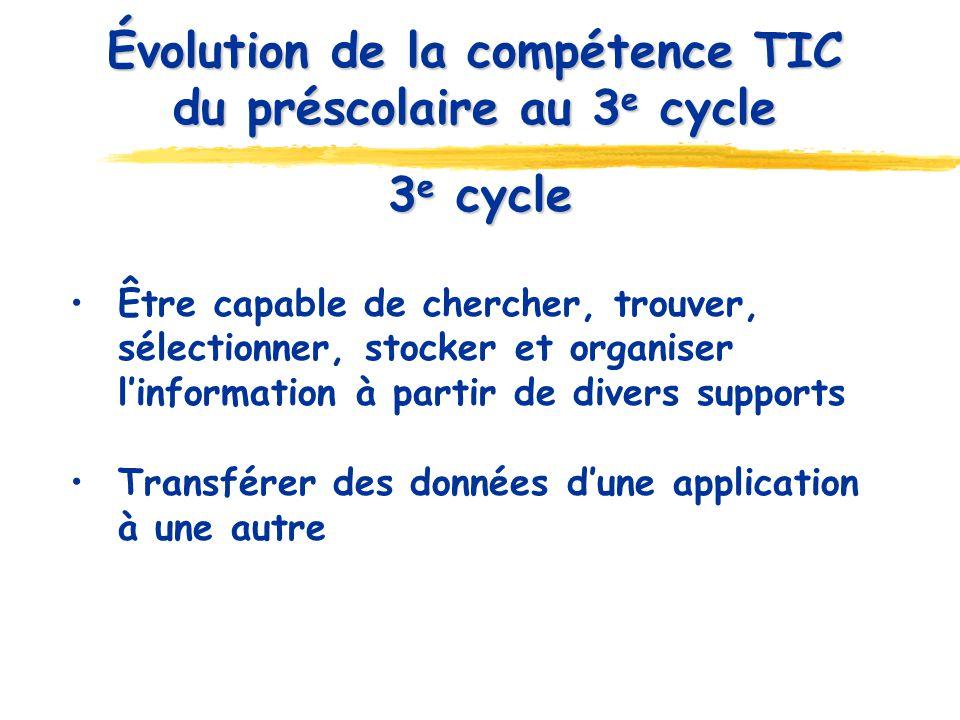 3 e cycle Être capable de chercher, trouver, sélectionner, stocker et organiser linformation à partir de divers supports Transférer des données dune application à une autre Évolution de la compétence TIC du préscolaire au 3 e cycle