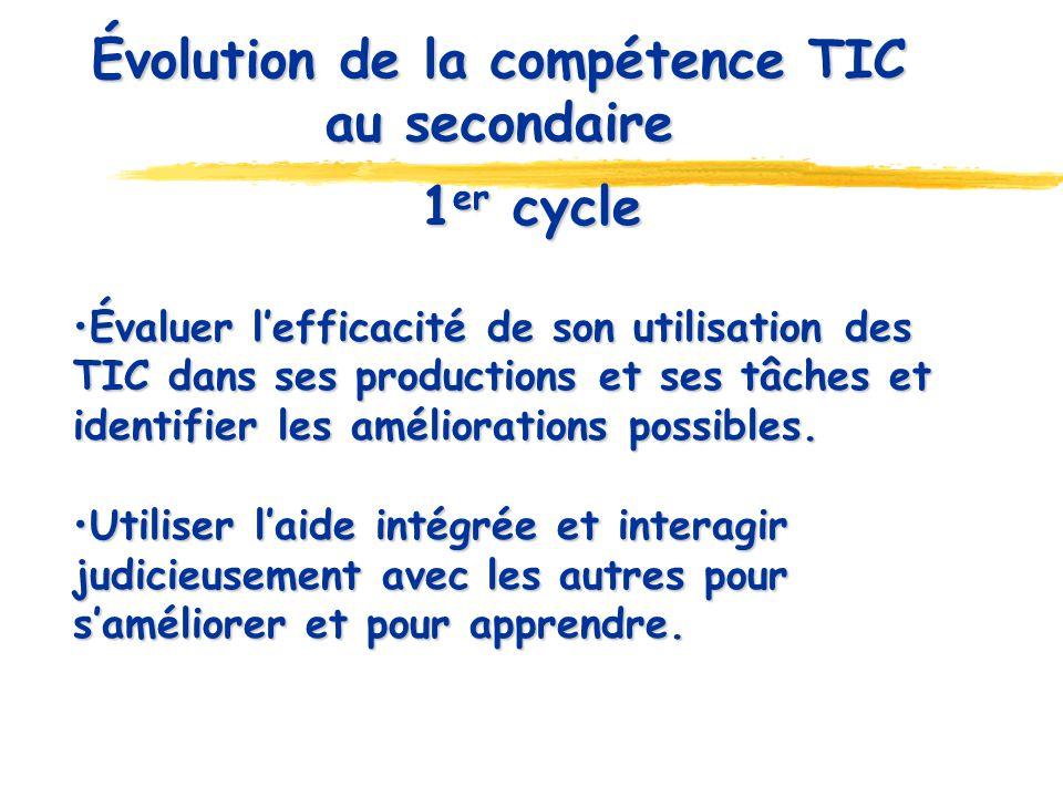 Évolution de la compétence TIC au secondaire 1 er cycle Évaluer lefficacité de son utilisation des TIC dans ses productions et ses tâches et identifier les améliorations possibles.