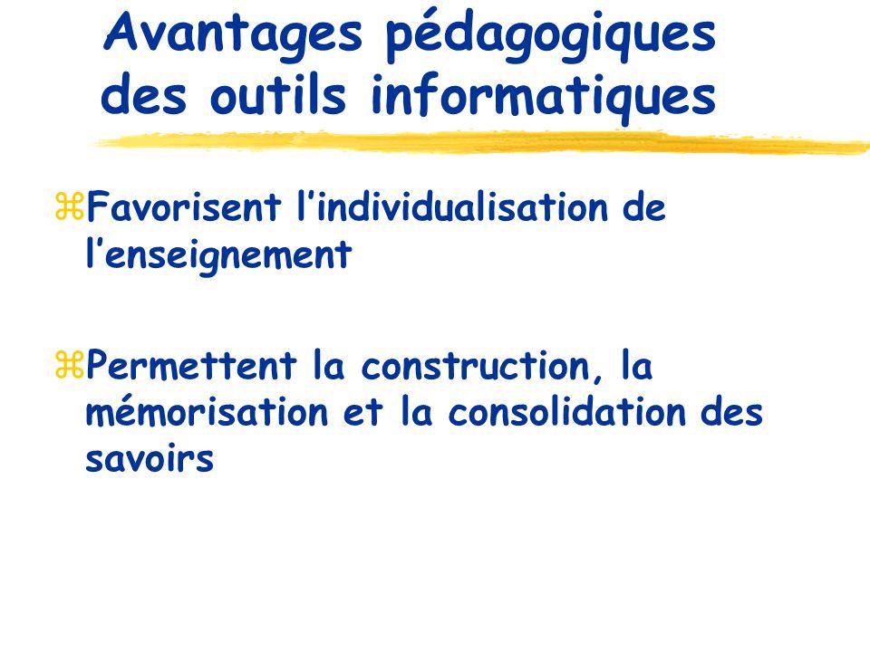 Avantages pédagogiques des outils informatiques Favorisent lindividualisation de lenseignement Permettent la construction, la mémorisation et la consolidation des savoirs