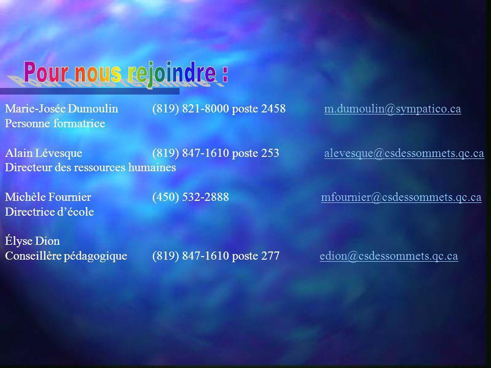 Marie-Josée Dumoulin (819) 821-8000 poste 2458 m.dumoulin@sympatico.cam.dumoulin@sympatico.ca Personne formatrice Alain Lévesque(819) 847-1610 poste 253 alevesque@csdessommets.qc.caalevesque@csdessommets.qc.ca Directeur des ressources humaines Michèle Fournier(450) 532-2888 mfournier@csdessommets.qc.camfournier@csdessommets.qc.ca Directrice décole Élyse Dion Conseillère pédagogique(819) 847-1610 poste 277 edion@csdessommets.qc.caedion@csdessommets.qc.ca