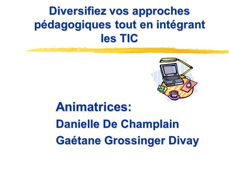 Diversifiez vos approches pédagogiques tout en intégrant les TIC Diversifiez vos approches pédagogiques tout en intégrant les TIC Animatrices: Danielle De Champlain Gaétane Grossinger Divay