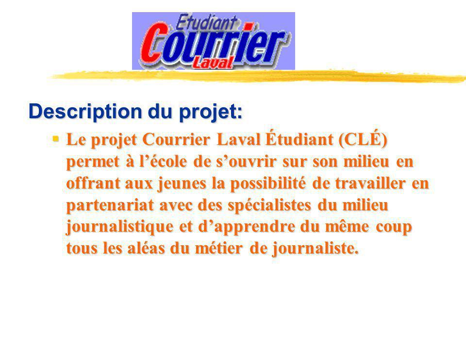Description du projet: Le projet Courrier Laval Étudiant (CLÉ) permet à lécole de souvrir sur son milieu en offrant aux jeunes la possibilité de travailler en partenariat avec des spécialistes du milieu journalistique et dapprendre du même coup tous les aléas du métier de journaliste.