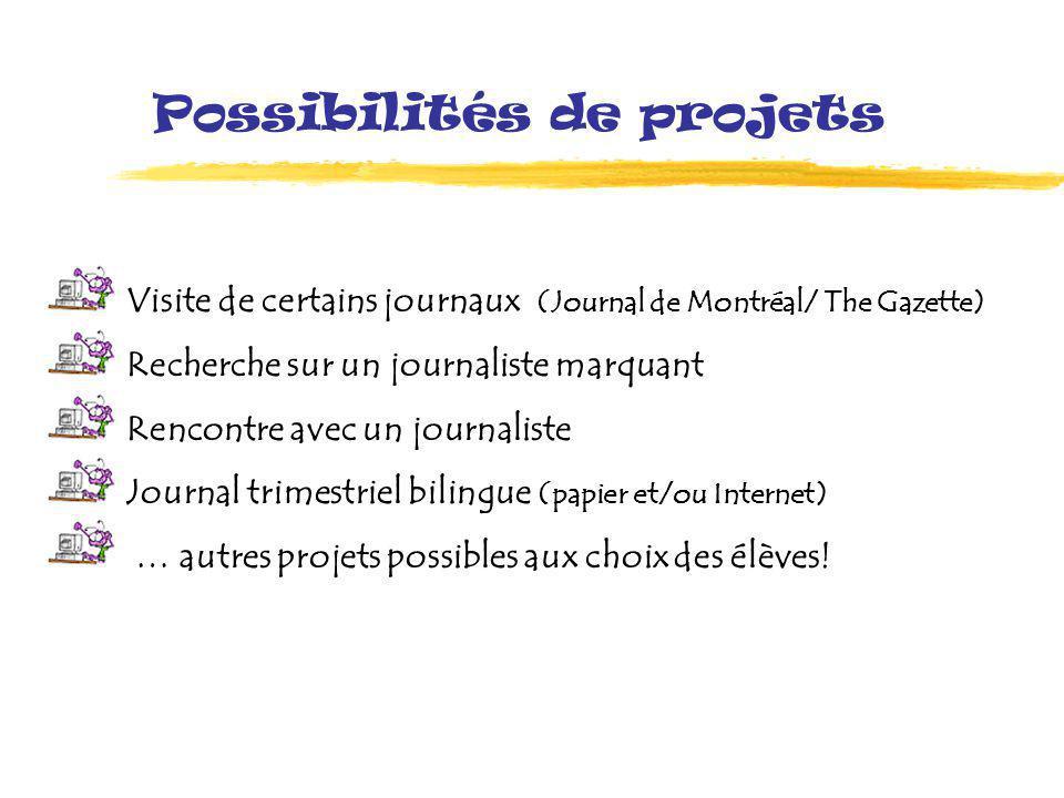 Possibilités de projets Visite de certains journaux (Journal de Montréal/ The Gazette) Recherche sur un journaliste marquant Rencontre avec un journaliste Journal trimestriel bilingue (papier et/ou Internet) … autres projets possibles aux choix des élèves!