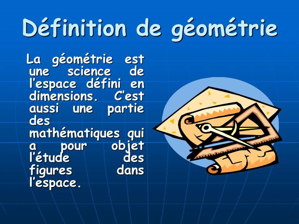 Définition de géométrie La géométrie est une science de lespace défini en dimensions. Cest aussi une partie des mathématiques qui a pour objet létude