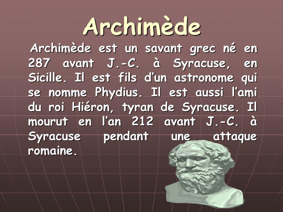 Archimède Archimède est un savant grec né en 287 avant J.-C. à Syracuse, en Sicille. Il est fils dun astronome qui se nomme Phydius. Il est aussi lami