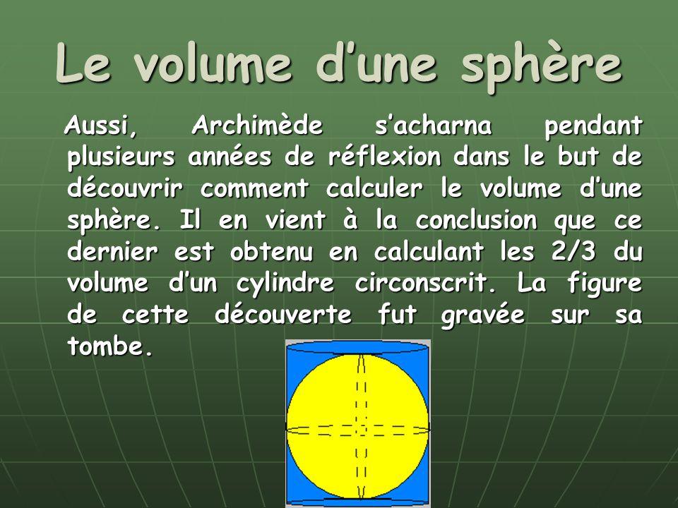 Le volume dune sphère Aussi, Archimède sacharna pendant plusieurs années de réflexion dans le but de découvrir comment calculer le volume dune sphère.