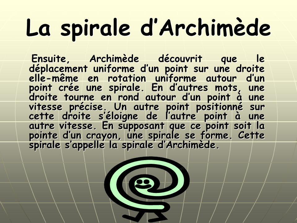La spirale dArchimède Ensuite, Archimède découvrit que le déplacement uniforme dun point sur une droite elle-même en rotation uniforme autour dun point crée une spirale.