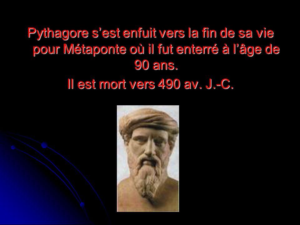 Pythagore sest enfuit vers la fin de sa vie pour Métaponte où il fut enterré à lâge de 90 ans. Il est mort vers 490 av. J.-C.