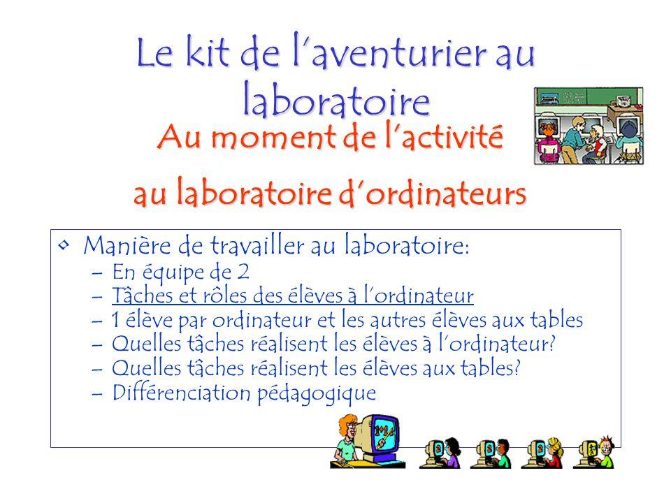 Le kit de laventurier au laboratoire Manière de travailler au laboratoire: –En équipe de 2 –Tâches et rôles des élèves à lordinateurTâches et rôles de