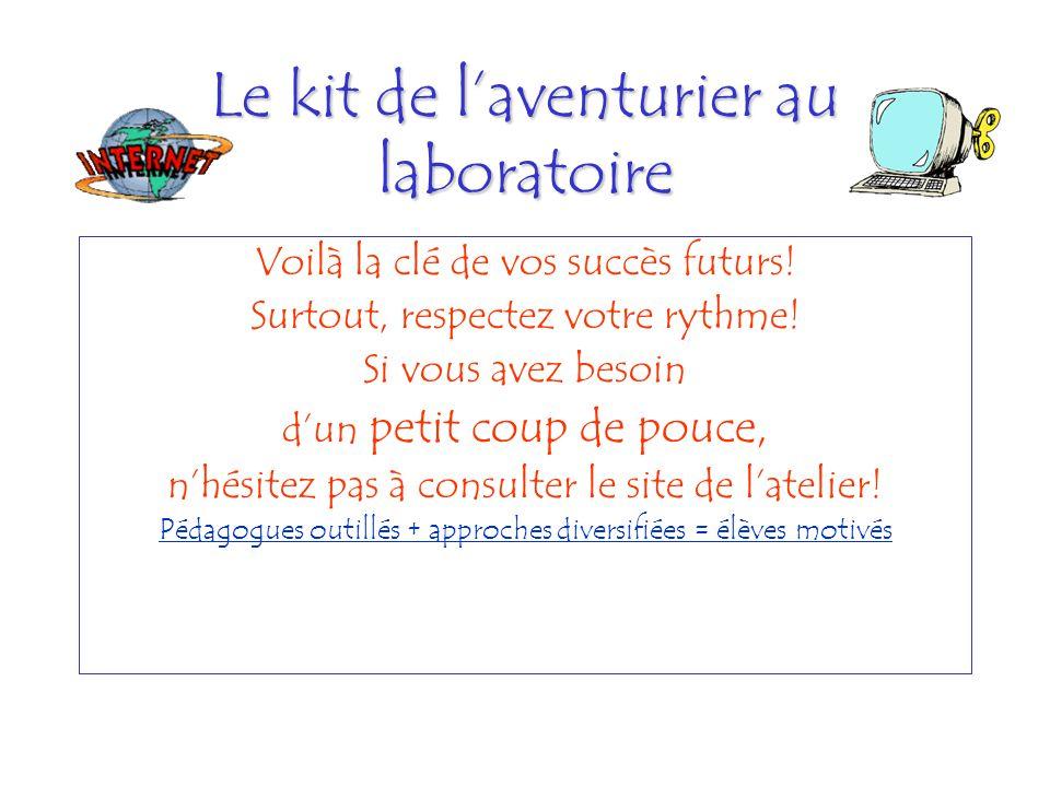 Le kit de laventurier au laboratoire Voilà la clé de vos succès futurs! Surtout, respectez votre rythme! Si vous avez besoin dun petit coup de pouce,