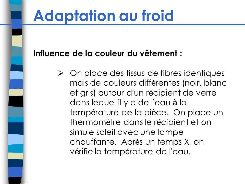 Adaptation au froid Influence de la couleur du vêtement : On place des tissus de fibres identiques mais de couleurs diff é rentes (noir, blanc et gris