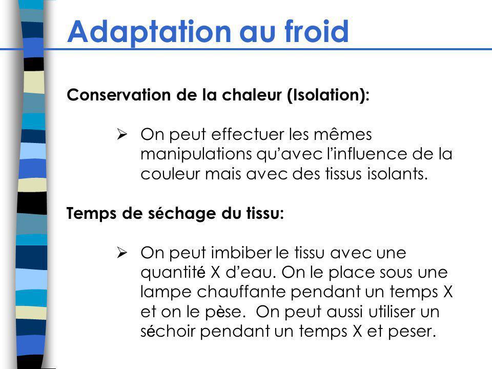 Adaptation au froid Conservation de la chaleur (Isolation): On peut effectuer les mêmes manipulations qu avec l influence de la couleur mais avec des tissus isolants.