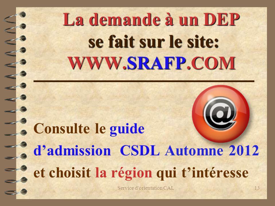 Service d'orientation CAL13 La demande à un DEP se fait sur le site: WWW.SRAFP.COM Consulte le guide dadmission CSDL Automne 2012 et choisit la région