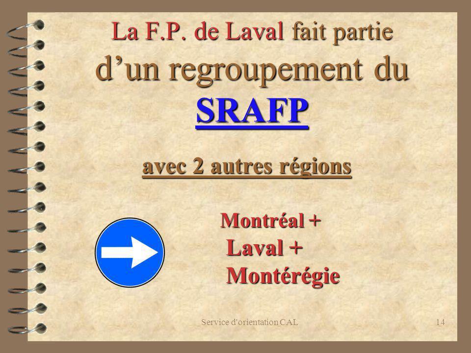 Service d'orientation CAL14 La F.P. de Laval fait partie dun regroupement du SRAFP avec 2 autres régions Montréal + Montréal + Laval + Laval + Montéré