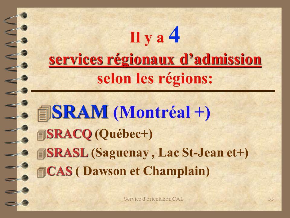 Service d'orientation CAL33 services régionaux dadmission Il y a 4 services régionaux dadmission selon les régions: 4 SRAM 4 SRAM (Montréal +) 4 SRACQ