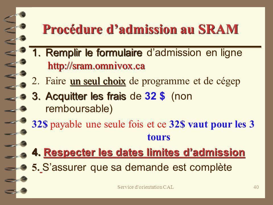 Service d'orientation CAL40 1.Remplir le formulaire http://sram.omnivox.ca 1.Remplir le formulaire dadmission en ligne http://sram.omnivox.ca un seul