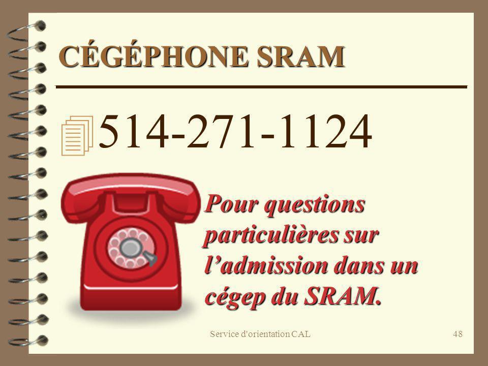 Service d'orientation CAL48 CÉGÉPHONE SRAM 4 514-271-1124 Pour questions particulières sur ladmission dans un cégep du SRAM. Pour questions particuliè