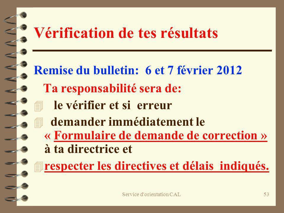 Service d'orientation CAL53 Vérification de tes résultats Remise du bulletin: 6 et 7 février 2012 Ta responsabilité sera de: 4 le vérifier et si erreu