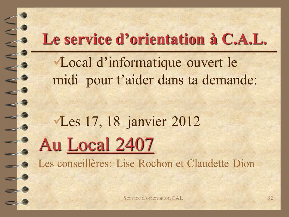 Service d'orientation CAL62 Le service dorientation à C.A.L. Local dinformatique ouvert le midi pour taider dans ta demande: Les 17, 18 janvier 2012 A