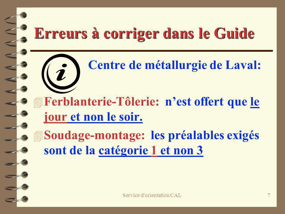 Service d'orientation CAL7 Erreurs à corriger dans le Guide Centre de métallurgie de Laval: 4 Ferblanterie-Tôlerie: nest offert que le jour et non le