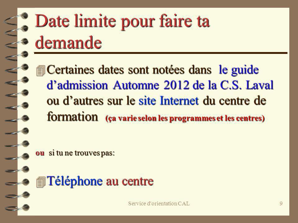 Service d'orientation CAL9 Date limite pour faire ta demande 4 Certaines dates sont notées dans le guide dadmission Automne 2012 de la C.S. Laval ou d