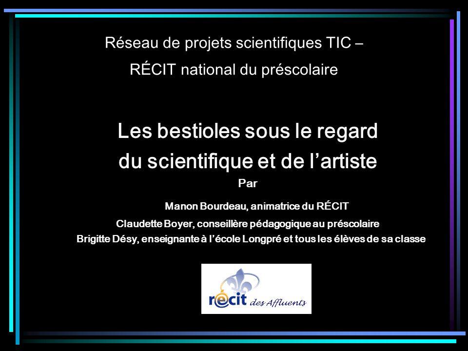 Réseau de projets scientifiques TIC – RÉCIT national du préscolaire Les bestioles sous le regard du scientifique et de lartiste Par Manon Bourdeau, an