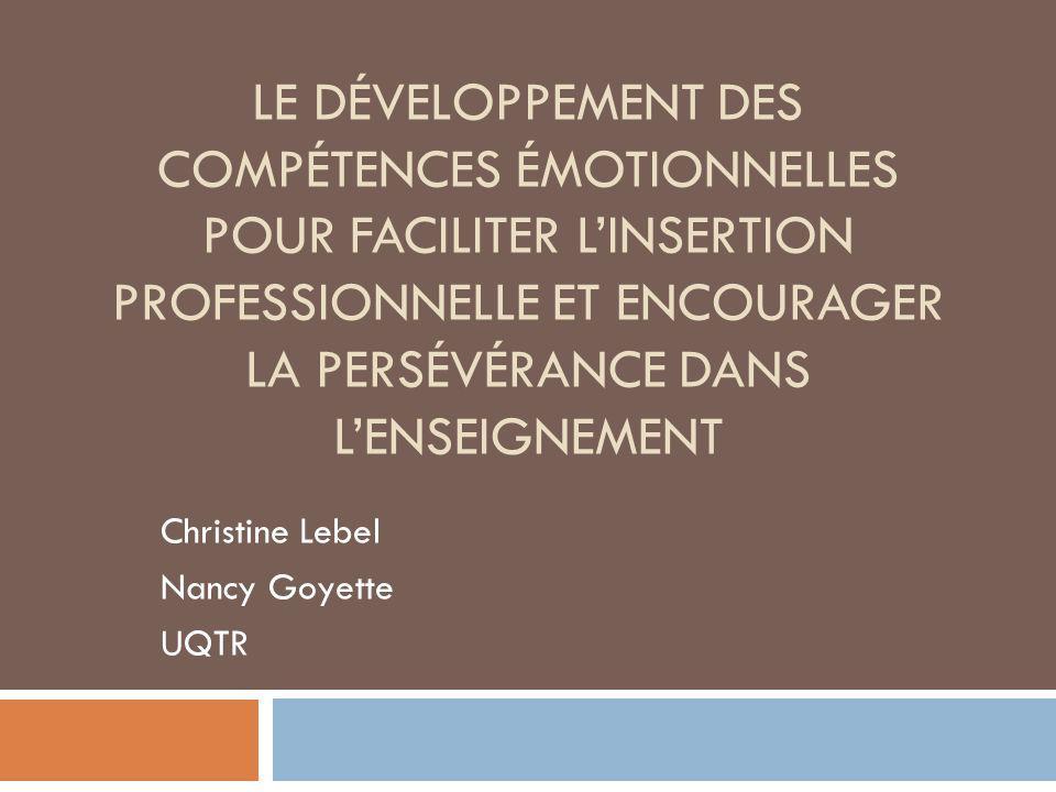 LE DÉVELOPPEMENT DES COMPÉTENCES ÉMOTIONNELLES POUR FACILITER LINSERTION PROFESSIONNELLE ET ENCOURAGER LA PERSÉVÉRANCE DANS LENSEIGNEMENT Christine Lebel Nancy Goyette UQTR