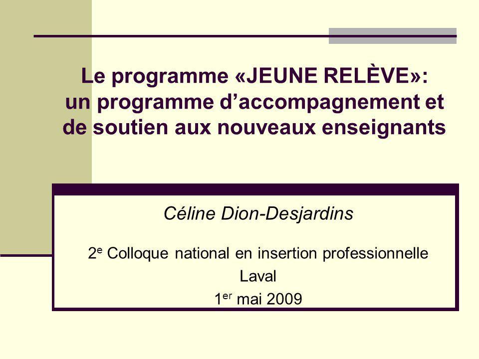 Le programme «JEUNE RELÈVE»: un programme daccompagnement et de soutien aux nouveaux enseignants Céline Dion-Desjardins 2 e Colloque national en insertion professionnelle Laval 1 er mai 2009