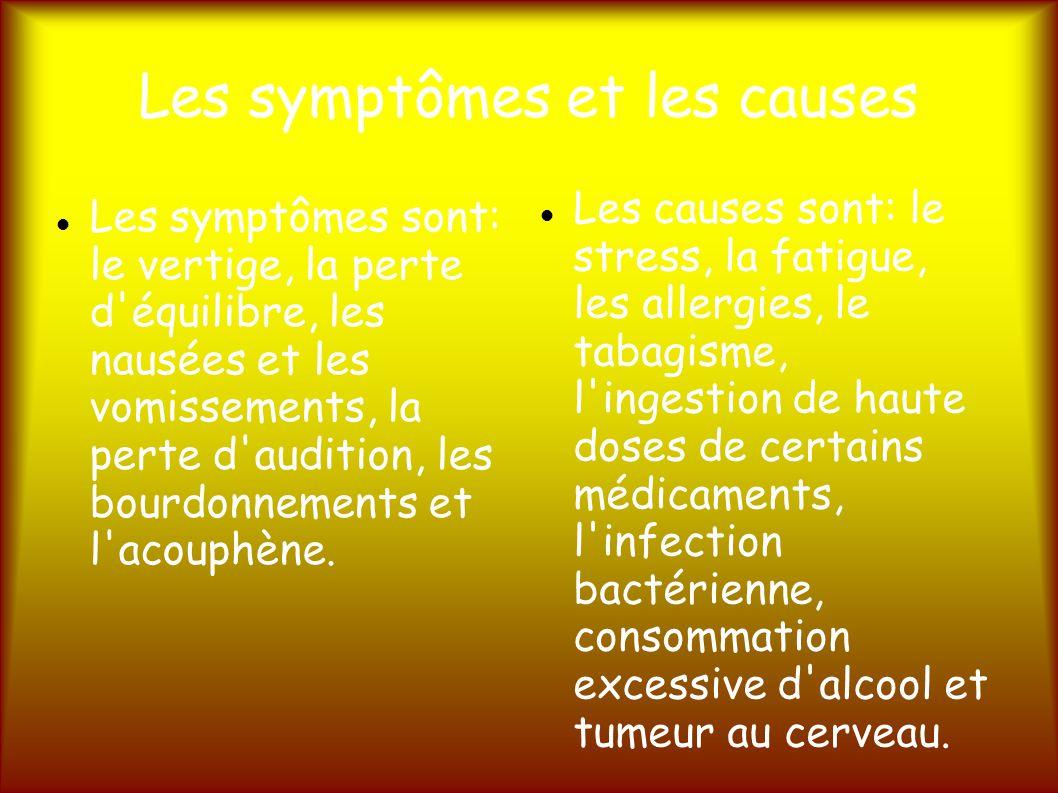 Les symptômes et les causes Les symptômes sont: le vertige, la perte d équilibre, les nausées et les vomissements, la perte d audition, les bourdonnements et l acouphène.