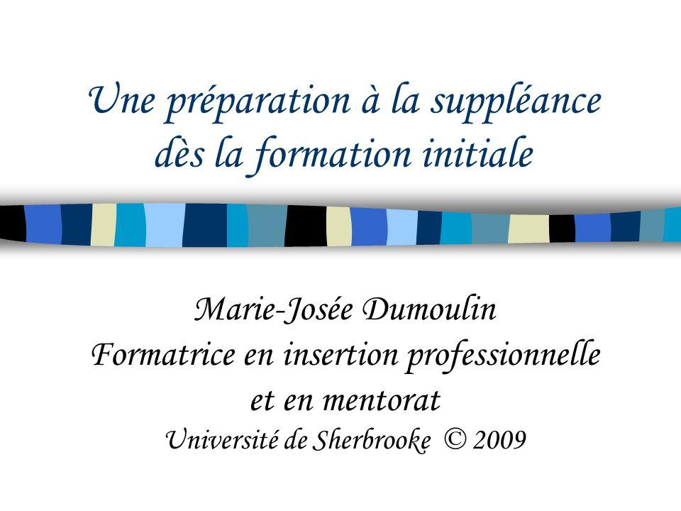 Une préparation à la suppléance dès la formation initiale Marie-Josée Dumoulin Formatrice en insertion professionnelle et en mentorat Université de Sherbrooke © 2009