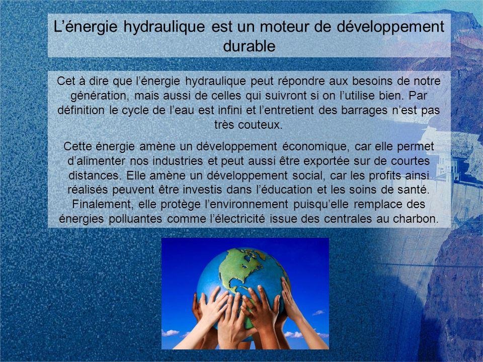 Lénergie hydraulique est un moteur de développement durable Cet à dire que lénergie hydraulique peut répondre aux besoins de notre génération, mais aussi de celles qui suivront si on lutilise bien.