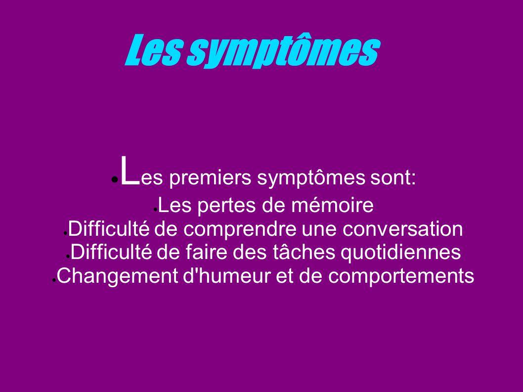 Les symptômes L es premiers symptômes sont: Les pertes de mémoire Difficulté de comprendre une conversation Difficulté de faire des tâches quotidienne