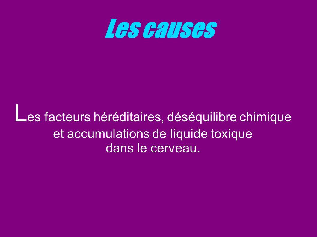 Les causes L es facteurs héréditaires, déséquilibre chimique et accumulations de liquide toxique dans le cerveau.