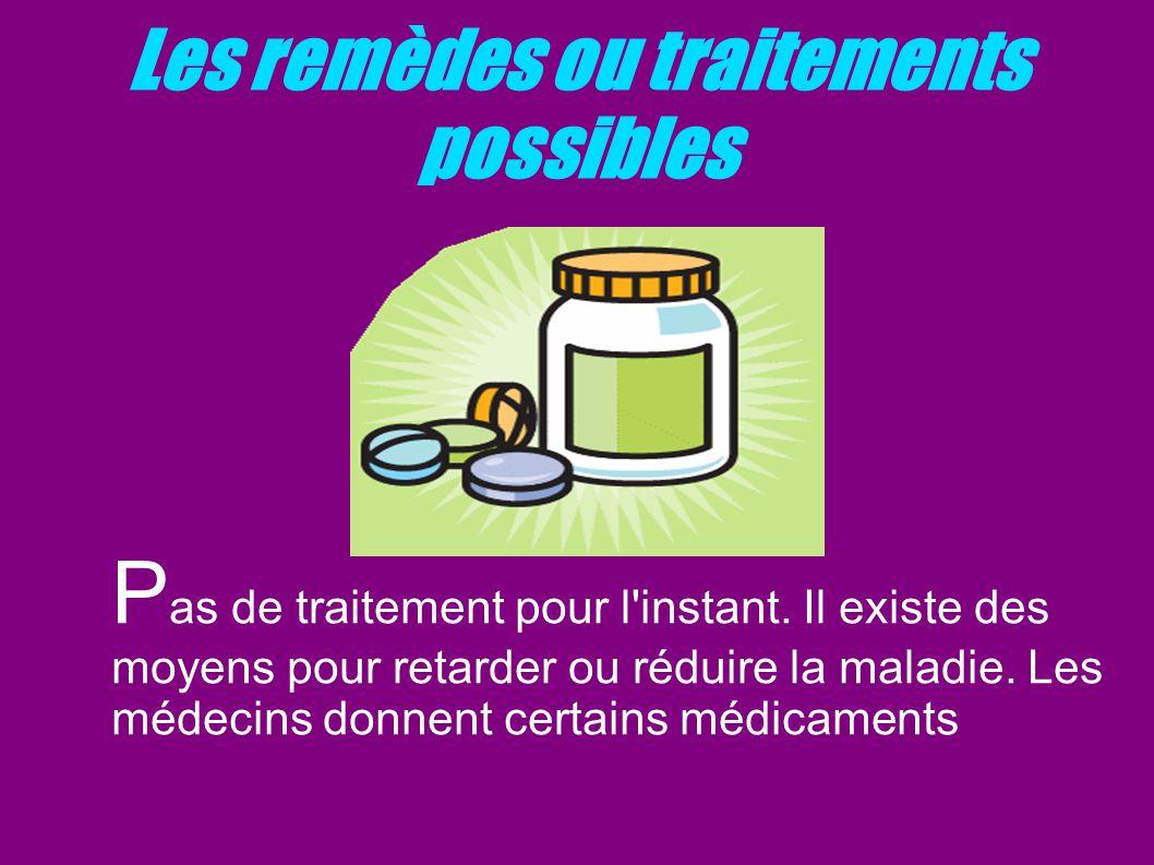 Les remèdes ou traitements possibles P as de traitement pour l'instant. Il existe des moyens pour retarder ou réduire la maladie. Les médecins donnent