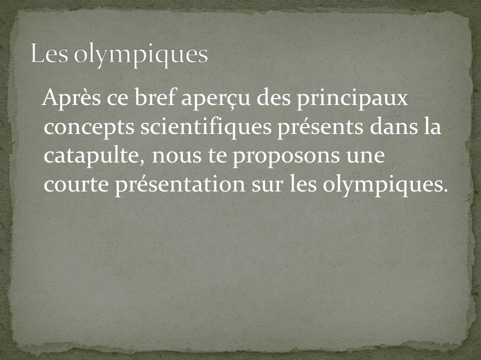 Après ce bref aperçu des principaux concepts scientifiques présents dans la catapulte, nous te proposons une courte présentation sur les olympiques.