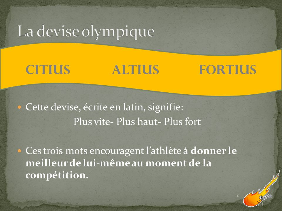 Cette devise, écrite en latin, signifie: Plus vite- Plus haut- Plus fort Ces trois mots encouragent lathlète à donner le meilleur de lui-même au momen