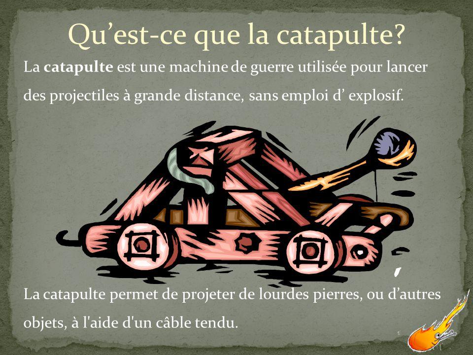 Quest-ce que la catapulte? La catapulte est une machine de guerre utilisée pour lancer des projectiles à grande distance, sans emploi d explosif. La c