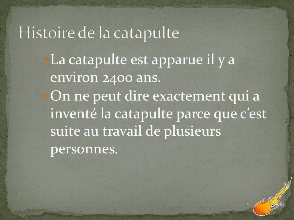 La catapulte est apparue il y a environ 2400 ans. On ne peut dire exactement qui a inventé la catapulte parce que cest suite au travail de plusieurs p