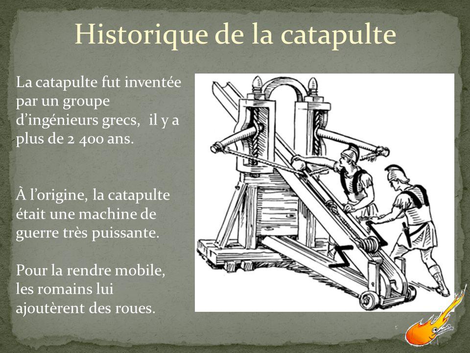 Historique de la catapulte La catapulte fut inventée par un groupe dingénieurs grecs, il y a plus de 2 400 ans. À lorigine, la catapulte était une mac