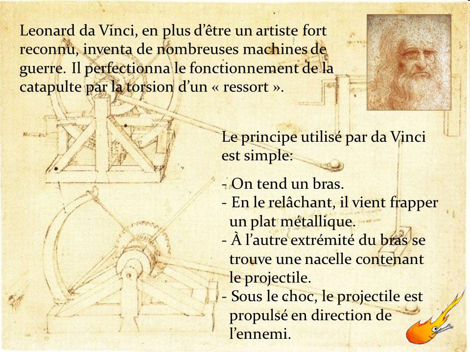 Leonard da Vinci, en plus dêtre un artiste fort reconnu, inventa de nombreuses machines de guerre. Il perfectionna le fonctionnement de la catapulte p