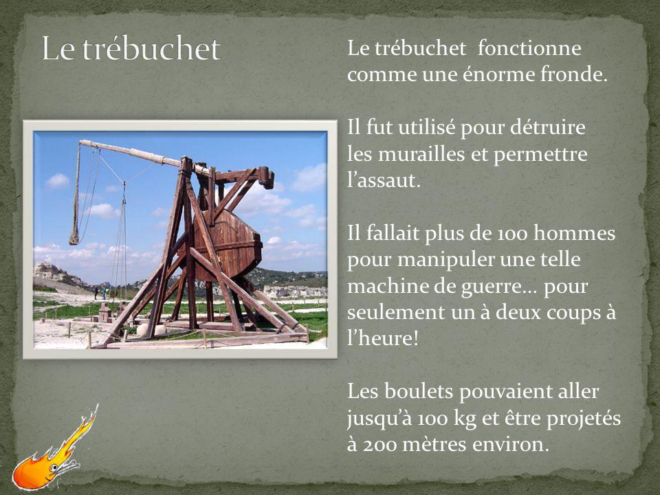 Le trébuchet fonctionne comme une énorme fronde. Il fut utilisé pour détruire les murailles et permettre lassaut. Il fallait plus de 100 hommes pour m