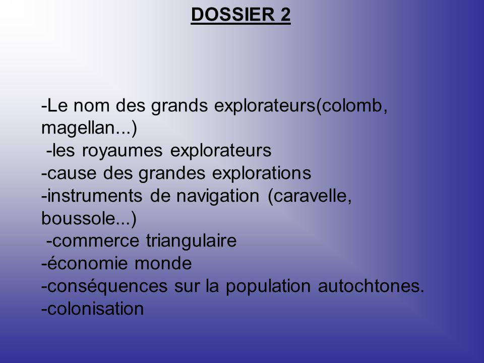 DOSSIER 2 -Le nom des grands explorateurs(colomb, magellan...) -les royaumes explorateurs -cause des grandes explorations -instruments de navigation (caravelle, boussole...) -commerce triangulaire -économie monde -conséquences sur la population autochtones.