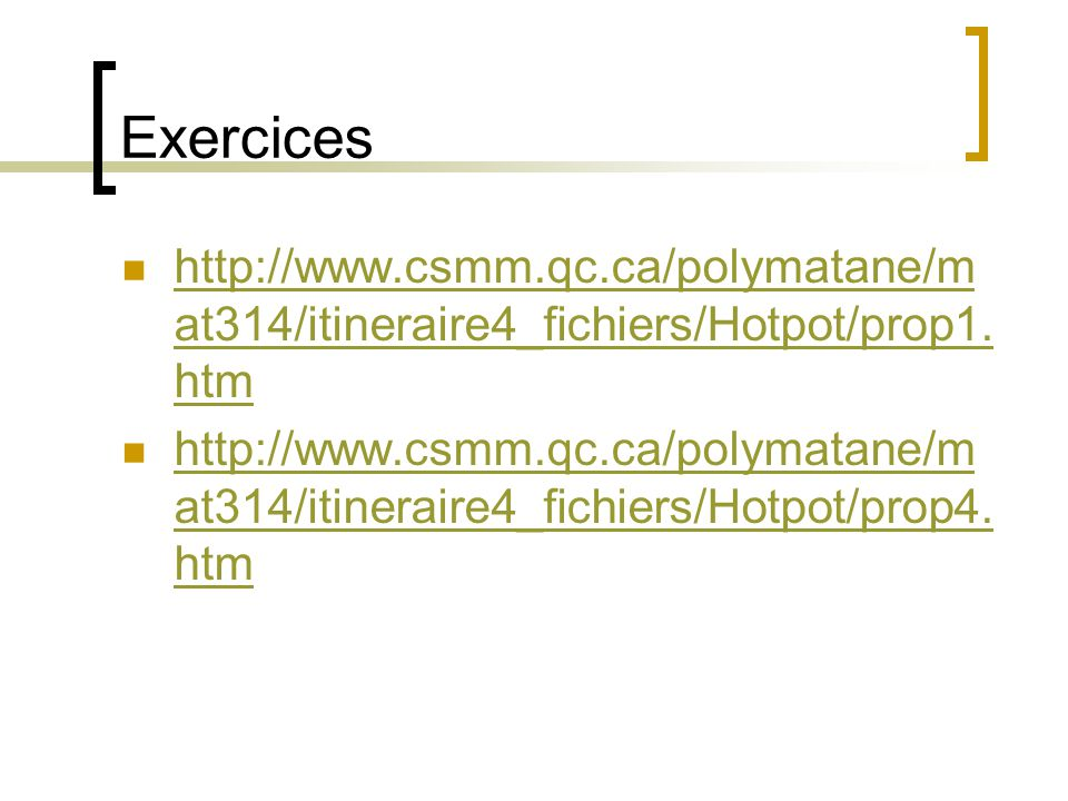 Exercices http://www.csmm.qc.ca/polymatane/m at314/itineraire4_fichiers/Hotpot/prop1. htm http://www.csmm.qc.ca/polymatane/m at314/itineraire4_fichier